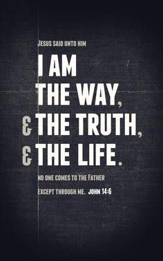 I am the Way, the Truth and the Life.