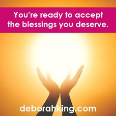 You're ready to accept the blessings you deserve. Share this affirmation for yourself or for someone you know who needs to hear this heart emoticon Love & light, Deborah