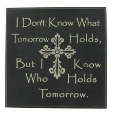I don't know what tomorrow holds, but I do know who holds tomorrow :)