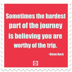 Sometimes the hardest part of the journey is believing you are worthy of the trip.