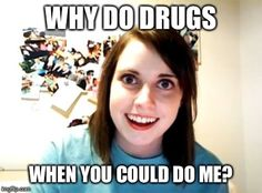 Overly Attached Girlfriend | WHY DO DRUGS WHEN YOU COULD DO ME? | image tagged in memes,overly attached girlfriend | made w/ Imgflip meme maker