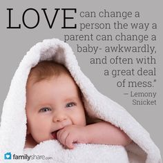 """""""Love can change a person the way a parent can change a baby- awkwardly, and often with a great deal of mess.""""  ― Lemony Snicket"""