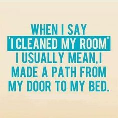 When I say I cleaned my room I usually mean, I made a patch from my door to my bed.