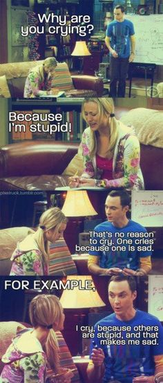 One Cries because one is sad. for example, I cry because others are stupid and that makes me sad. SHELDON... I LOVE YOU.