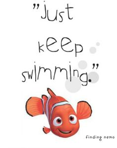 Just keep swimming! Always move forward even if you are getting bullied,you are having family probs or whatever just keep swimming!!!