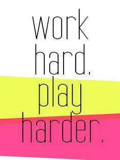 work hard. play harder.