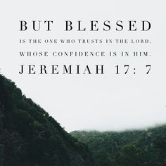 Blessed is the one who trusts in the Lord, whose confidence is in Him. - Jeremiah 17:7