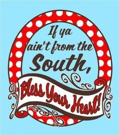 """If you ain't from the South, Bless your heart!"""
