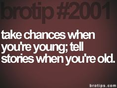 Take chances when you're young; tell stories when you're old!