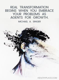 Positive Quote: Real transformation begins when you embrace your problems as agents for growth. -Michael A. Singer. www.HealthyPlace.com