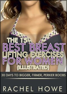 The 15 Best Breast Lifting Exercises for Women [Illustrated]: 30 Days to Bigger, Firmer, Perkier Boobs (Fitness Model Physique Series) by Rachel Howe, http://www.amazon.com/dp/B00A7WK9FC/ref=cm_sw_r_pi_dp_eTCwrb0E1HZ4V