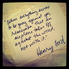 """When everything seems to be going against you, remember that an air plane takes off against the wind, not with it."" ~Henry Ford"