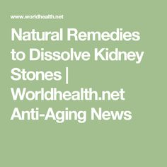 Natural Remedies to Dissolve Kidney Stones    | Worldhealth.net Anti-Aging News