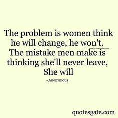 is women think he will change, he won't. The mistake is men make is thinking she'll never leave, she will.problem is women think he will change, he won't. The mistake is men make is thinking she'll never leave, she will. Wisdom Quotes, True Quotes, Great Quotes, Words Quotes, Quotes To Live By, Motivational Quotes, Inspirational Quotes, Sayings, Funny Quotes
