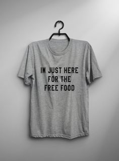 I'm just here for the free food T-Shirt • Sweatshirt • Clothes Casual Outift for • teens • movies • girls • women • summer • fall • spring • winter • outfit ideas • hipster • dates • school • parties • Tumblr Teen Fashion Graphic Tee Shirt