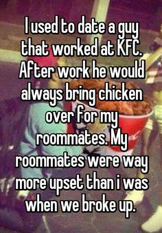 """""""I used to date a guy that worked at KFC. After work he would always bring chicken over for my roommates. My roommates were way more upset than i was when we broke up. """""""