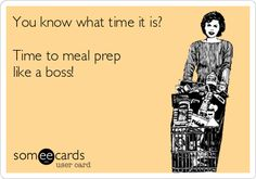You know what time it is? Time to meal prep like a boss! ecard by TanyaR