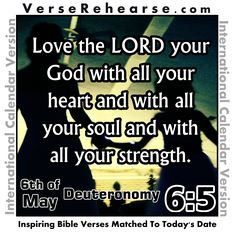 6th of May - Deuteronomy 6:5 Love the LORD your God with all your heart and with all your soul and with all your strength. VERSE REHEARSE INTERNATIONAL CALENDAR VERSION