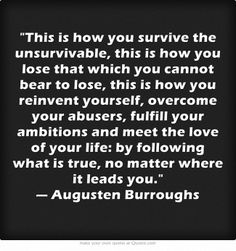 This is how you survive the unsurvivable, this is how you lose that which you cannot bear to lose, this is how you reinvent yourself, overcome your abusers, fulfill your ambitions and meet the love of your life: by following what is true, no matter where it leads you. — Augusten Burroughs