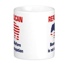 Republican Welfare Coffee Mug. Why can't I be on welfare and be a Republican? Let me get back to sipping my instant coffee...Oh and the price is a welfare price for this item...