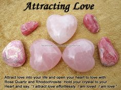 """ATTRACT LOVE: Rose Quartz or Rhodochrosite. Additional Crystal Recommendations: Emerald, Pink Tourmaline, or Rhodonite. Positive Affirmation: """"I attract love effortlessly. I am loved. I am love."""" Love is associated with the Heart and Higher Heart chakras. You can simply carry your preferred love crystal with you, sleep with it by your bed, or meditate holding it to your heart while visualizing love coming your way. Rose Quartz, especially, attracts love of all kinds into your life."""