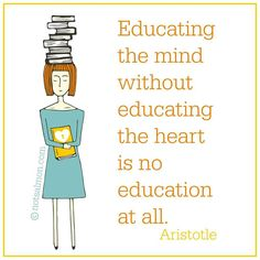 Educating the mind without educating the heart is no education at all.  Aristotle