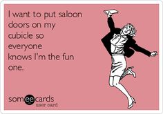 I want to put saloon doors on my cubicle so everyone knows I'm the fun one.