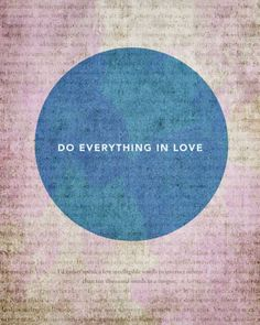 """""""Be on guard. Stand firm in the faith.  Be courageous; be strong. Do EvEryThInG in LoVe."""" -1 Corinithians Chap 16 Verses 13,14  (Recent Sunday School Lesson with the kids)  --  Aspire to do everything in love.... not just things that are easy.. or when we feel like it... everything."""