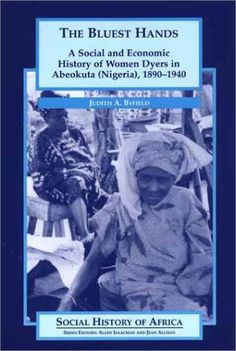The Bluest Hands: A Social and Economic History of Women Dyers in Abeokuta (Nigeria), 1890-1940: Judith A Byfield: 9780325070087: Amazon.com: Books