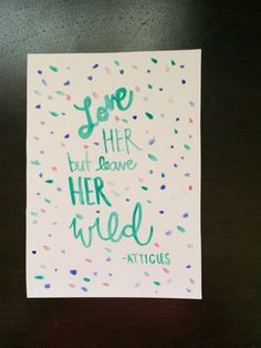 Trying out my new watercolor brush pen. This quote is great. #loveher #butleaveher #wild #atticus