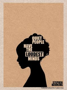 """Quiet people have the loudest minds.""—Stephen Hawking"