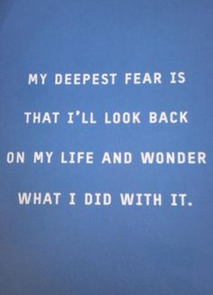 My deepest fear is that I'll look back on my life and wonder what I did with it.    So true