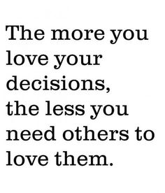 the more you love your decisions the less you need others to love them