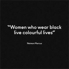 """Women who wear black live colorful lives."" —Neiman Marcus on black"