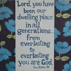 Psalm 90 verse 1 : Lord, you have been our dwelling place... you are God.
