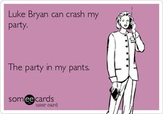 Luke Bryan can crash my party. The party in my pants.