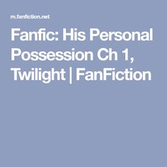 Fanfic: His Personal Possession Ch Twilight Fanfiction, Twilight