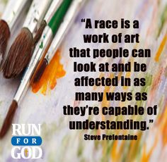 """""""A race is a work of art that people can look at and be affected in as many ways as they're capable of understanding.""""  Steve Prefontaine"""