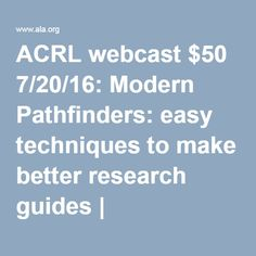 Modern Pathfinders: easy techniques to make better research guides   ACRL webcast $50 7/20/16:
