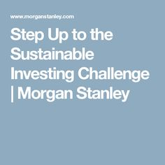 Step Up to the Sustainable Investing Challenge | Morgan Stanley