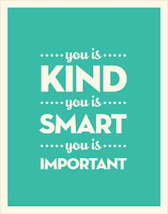 "you is kind... I love this saying from ""the help""... I try to say it to my kids every day..."