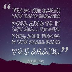 """""""From the earth WE have created you and to it WE shall return you and from it WE shall raise you again."""" - QURAN [20:55]"""