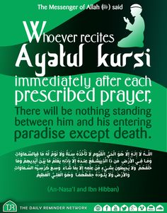 The Messenger of Allah (peace be upon him) said:  Whoever recites Ayatul kursi immediately after each prescribed prayer, there will be nothing standing between him and his entering paradise except death.  [Reference: An-Nasa'i and ibn Hibban]