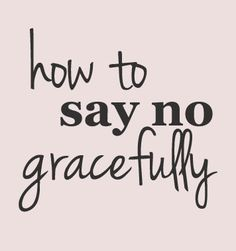 easy phrases and ways to say no - How to say no gracefully to everything from school fundraisers to awkward requests that stress your budget or your time