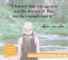 """""""I learned that courage was not the absence of fear, but the triumph over it."""" - Nelson Mandela"""