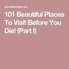 101 Beautiful Places To Visit Before You Die! (Part I)