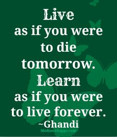 Live as if you were to die tomorrow. Learn as if you were to live forever. ~ Ghandi ... #Quote #Saying
