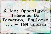 http://tecnoautos.com/wp-content/uploads/imagenes/tendencias/thumbs/xmen-apocalypse-imagenes-de-tormenta-psylocke-ign-espana.jpg X Men Apocalypse. X-Men: Apocalypse, imágenes de Tormenta, Psylocke ... - IGN España, Enlaces, Imágenes, Videos y Tweets - http://tecnoautos.com/actualidad/x-men-apocalypse-xmen-apocalypse-imagenes-de-tormenta-psylocke-ign-espana/