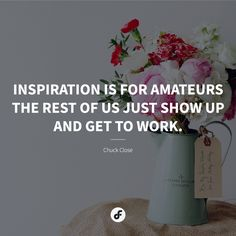 Inspiration is for amateurs - the rest of us just show up and get to work. Chuck Close, The Rest Of Us, Show Up, Quote Of The Day, Quotes, Inspiration, Quotations, Biblical Inspiration, Quote