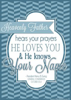 PRINTABLE QUOTE Collection from LDS General Conference, October 2014 Sessions #LDS #LDSconf - great quotes from #PresEyring... Heavenly Father hears your prayers, he loves you and he knows your name.